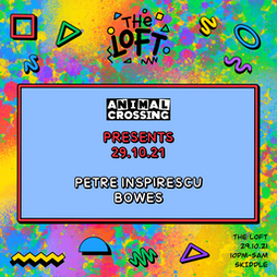 ANIMAL CROSSING PRESENTS: PETRE INSPIRESCU, BOWES Tickets   The Loft Manchester    Fri 29th October 2021 Lineup