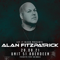 Let It Bleed presents Alan Fitzpatrick  Tickets | Unit 51 Aberdeen  | Sat 28th August 2021 Lineup
